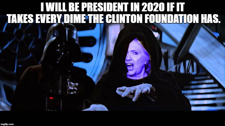 Hillary and Darth Vader |  I WILL BE PRESIDENT IN 2020 IF IT TAKES EVERY DIME THE CLINTON FOUNDATION HAS. | image tagged in death star,hillary clinton,darth vader | made w/ Imgflip meme maker