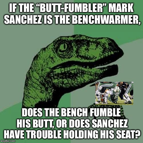 "Mark Sanchez is having trouble on the bench with his butt fumbles | IF THE ""BUTT-FUMBLER"" MARK SANCHEZ IS THE BENCHWARMER, DOES THE BENCH FUMBLE HIS BUTT, OR DOES SANCHEZ HAVE TROUBLE HOLDING HIS SEAT? 