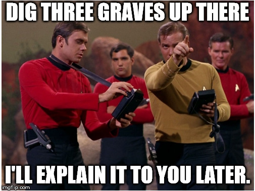 You never want to be a red shirt | DIG THREE GRAVES UP THERE I'LL EXPLAIN IT TO YOU LATER. | image tagged in red shirts | made w/ Imgflip meme maker