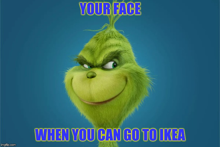 IKEA Grinch | YOUR FACE WHEN YOU CAN GO TO IKEA | image tagged in grinch,ikea | made w/ Imgflip meme maker