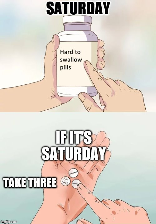 Saturday  | IF IT'S SATURDAY TAKE THREE SATURDAY | image tagged in memes,hard to swallow pills,meme,pill,funny meme,saturday | made w/ Imgflip meme maker