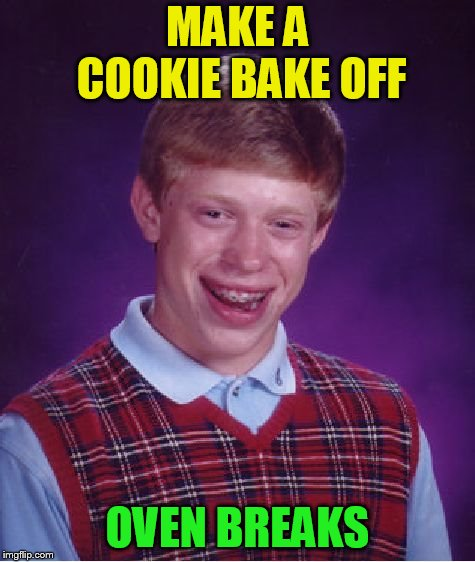 Bad Luck Brian Meme | MAKE A COOKIE BAKE OFF OVEN BREAKS | image tagged in memes,bad luck brian | made w/ Imgflip meme maker