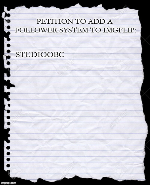 I can't be the only one! | PETITION TO ADD A FOLLOWER SYSTEM TO IMGFLIP: STUDIOOBC | image tagged in blank paper,meme,idea,request | made w/ Imgflip meme maker