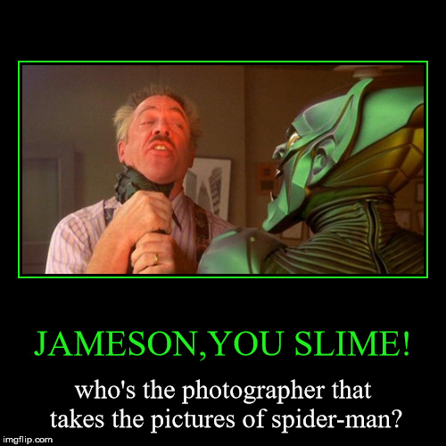 Spider-Man Sam Raimi meme | JAMESON,YOU SLIME! | who's the photographer that takes the pictures of spider-man? | image tagged in funny,demotivationals,memes,j jonah jameson,green goblin,spiderman | made w/ Imgflip demotivational maker