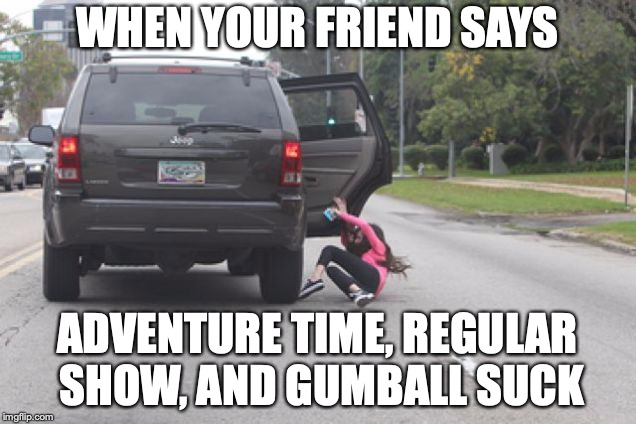 Kicked Out of Car | WHEN YOUR FRIEND SAYS ADVENTURE TIME, REGULAR SHOW, AND GUMBALL SUCK | image tagged in kicked out of car | made w/ Imgflip meme maker