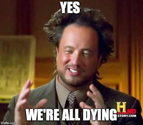 Ancient Aliens Meme | YES WE'RE ALL DYING | image tagged in memes,ancient aliens | made w/ Imgflip meme maker