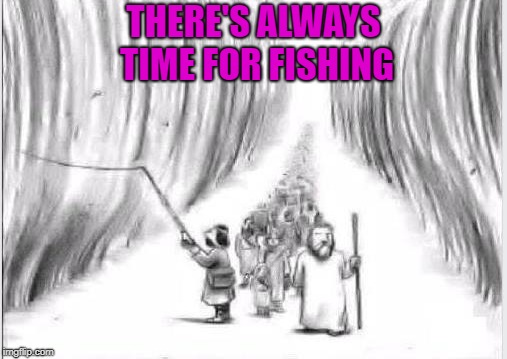 There's one in every crowd!!! | THERE'S ALWAYS TIME FOR FISHING | image tagged in fishermen,memes,moses,parting the red sea,funny,fishing | made w/ Imgflip meme maker