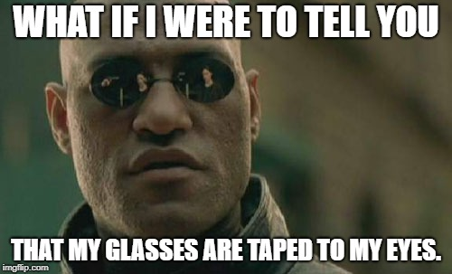 Matrix Morpheus | WHAT IF I WERE TO TELL YOU THAT MY GLASSES ARE TAPED TO MY EYES. | image tagged in memes,matrix morpheus | made w/ Imgflip meme maker