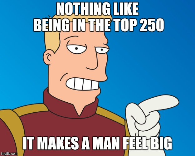 NOTHING LIKE BEING IN THE TOP 250 IT MAKES A MAN FEEL BIG | made w/ Imgflip meme maker