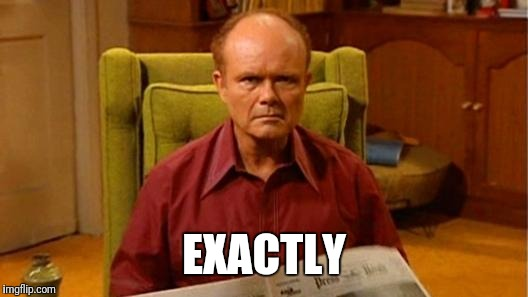 Red Forman Dumbass | EXACTLY | image tagged in red forman dumbass | made w/ Imgflip meme maker