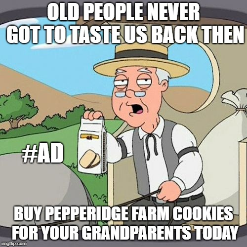 Pepperidge Farm Remembers | OLD PEOPLE NEVER GOT TO TASTE US BACK THEN BUY PEPPERIDGE FARM COOKIES FOR YOUR GRANDPARENTS TODAY #AD | image tagged in memes,pepperidge farm remembers | made w/ Imgflip meme maker
