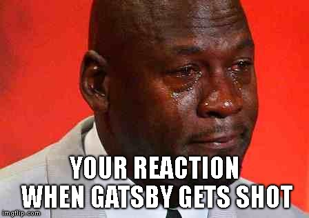 crying michael jordan | YOUR REACTION WHEN GATSBY GETS SHOT | image tagged in crying michael jordan,great gatsby | made w/ Imgflip meme maker