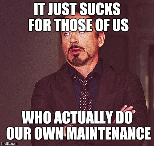 Robert Downey Jr rolling eyes | IT JUST SUCKS FOR THOSE OF US WHO ACTUALLY DO OUR OWN MAINTENANCE | image tagged in robert downey jr rolling eyes | made w/ Imgflip meme maker