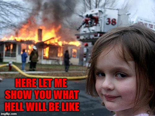 Disaster Girl Meme | HERE LET ME SHOW YOU WHAT HELL WILL BE LIKE | image tagged in memes,disaster girl | made w/ Imgflip meme maker