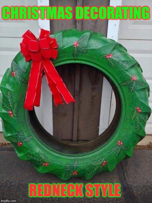 Retiring for Christmas | CHRISTMAS DECORATING REDNECK STYLE | image tagged in tires,christmas decorations,redneck,christmas memes | made w/ Imgflip meme maker