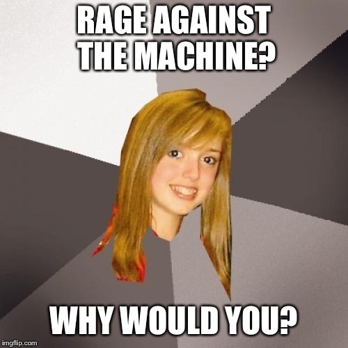 Musically Oblivious 8th Grader | RAGE AGAINST THE MACHINE? WHY WOULD YOU? | image tagged in memes,musically oblivious 8th grader | made w/ Imgflip meme maker