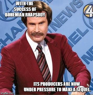 Ron Burgundy | WITH THE SUCCESS OF BOHEMIAN RHAPSODY ITS PRODUCERS ARE NOW UNDER PRESSURE TO MAKE A SEQUEL. | image tagged in ron burgundy | made w/ Imgflip meme maker