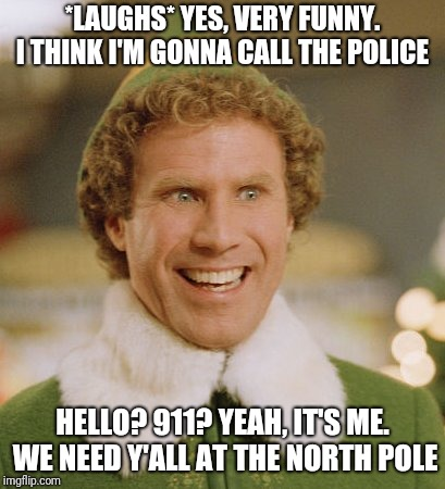 Buddy The Elf | *LAUGHS* YES, VERY FUNNY. I THINK I'M GONNA CALL THE POLICE HELLO? 911? YEAH, IT'S ME. WE NEED Y'ALL AT THE NORTH POLE | image tagged in memes,buddy the elf | made w/ Imgflip meme maker