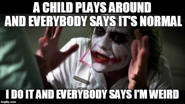 Joker Mind Loss | A CHILD PLAYS AROUND AND EVERYBODY SAYS IT'S NORMAL I DO IT AND EVERYBODY SAYS I'M WEIRD | image tagged in joker mind loss,child,play,playing,children playing,adults playing | made w/ Imgflip meme maker
