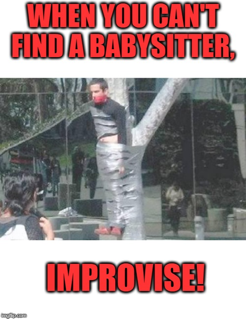 Stay put and don't touch anything. | WHEN YOU CAN'T FIND A BABYSITTER, IMPROVISE! | image tagged in babysitter,babysitting,social justice warrior,virtue signalling,duct tape | made w/ Imgflip meme maker