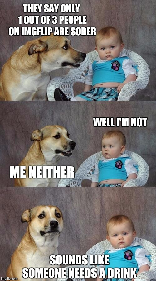 Dad Joke Dog Meme | THEY SAY ONLY 1 OUT OF 3 PEOPLE ON IMGFLIP ARE SOBER WELL I'M NOT ME NEITHER SOUNDS LIKE SOMEONE NEEDS A DRINK | image tagged in memes,dad joke dog | made w/ Imgflip meme maker