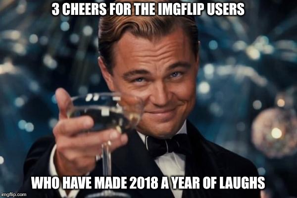 2018 | 3 CHEERS FOR THE IMGFLIP USERS WHO HAVE MADE 2018 A YEAR OF LAUGHS | image tagged in memes,leonardo dicaprio cheers | made w/ Imgflip meme maker