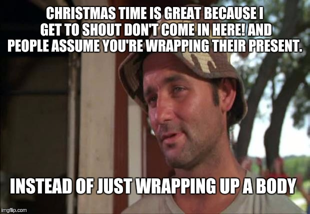 Christmas secrets |  CHRISTMAS TIME IS GREAT BECAUSE I GET TO SHOUT DON'T COME IN HERE! AND PEOPLE ASSUME YOU'RE WRAPPING THEIR PRESENT. INSTEAD OF JUST WRAPPING UP A BODY | image tagged in memes,so i got that goin for me which is nice 2 | made w/ Imgflip meme maker