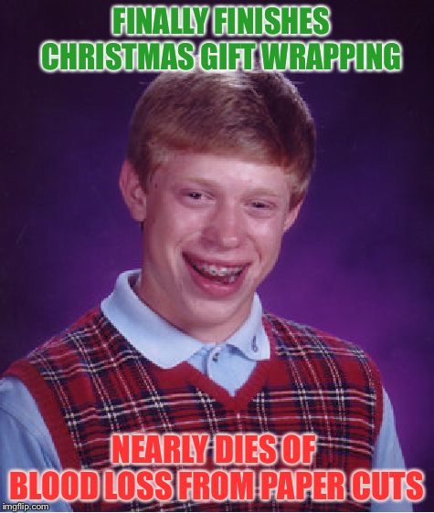 More blood, stat! |  FINALLY FINISHES CHRISTMAS GIFT WRAPPING; NEARLY DIES OF BLOOD LOSS FROM PAPER CUTS | image tagged in memes,bad luck brian,gifts,christmas,funny | made w/ Imgflip meme maker