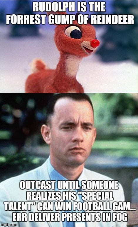 "Think about it, slow thinker is to fast runner, as bright nose is to fog clearer!  | RUDOLPH IS THE FORREST GUMP OF REINDEER OUTCAST UNTIL SOMEONE REALIZES HIS ""SPECIAL TALENT"" CAN WIN FOOTBALL GAM... ERR DELIVER PRESENTS IN  