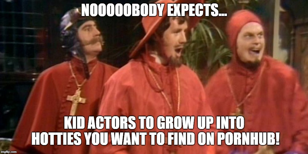 The older you get, the more this happens.. | NOOOOOBODY EXPECTS... KID ACTORS TO GROW UP INTO HOTTIES YOU WANT TO FIND ON PORNHUB! | image tagged in spanish inquisition,actor meme,pornhub meme,actress meme,hot actress meme,hot actress | made w/ Imgflip meme maker