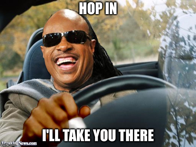 Stevie Wonder Driving | HOP IN I'LL TAKE YOU THERE | image tagged in stevie wonder driving | made w/ Imgflip meme maker