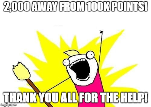 Sooo close! | 2,000 AWAY FROM 100K POINTS! THANK YOU ALL FOR THE HELP! | image tagged in memes,x all the y,secret tag,funny,100k points,ooo you almost had it | made w/ Imgflip meme maker