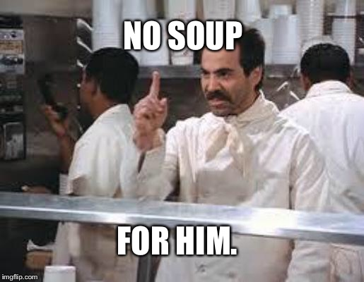 No soup |  NO SOUP; FOR HIM. | image tagged in no soup | made w/ Imgflip meme maker