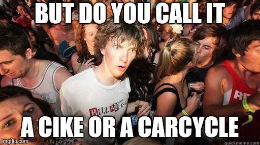 Sudden Realization | BUT DO YOU CALL IT A CIKE OR A CARCYCLE | image tagged in sudden realization | made w/ Imgflip meme maker