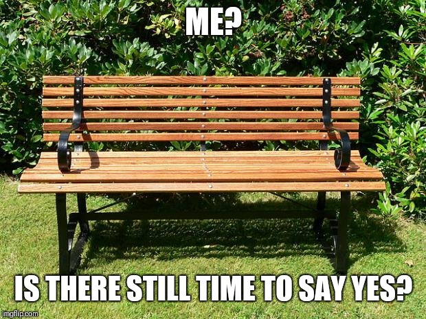 You've Been Benched | ME? IS THERE STILL TIME TO SAY YES? | image tagged in you've been benched | made w/ Imgflip meme maker