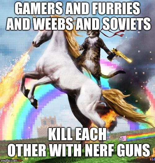Welcome To The Internets Meme | GAMERS AND FURRIES AND WEEBS AND SOVIETS KILL EACH OTHER WITH NERF GUNS | image tagged in memes,welcome to the internets | made w/ Imgflip meme maker