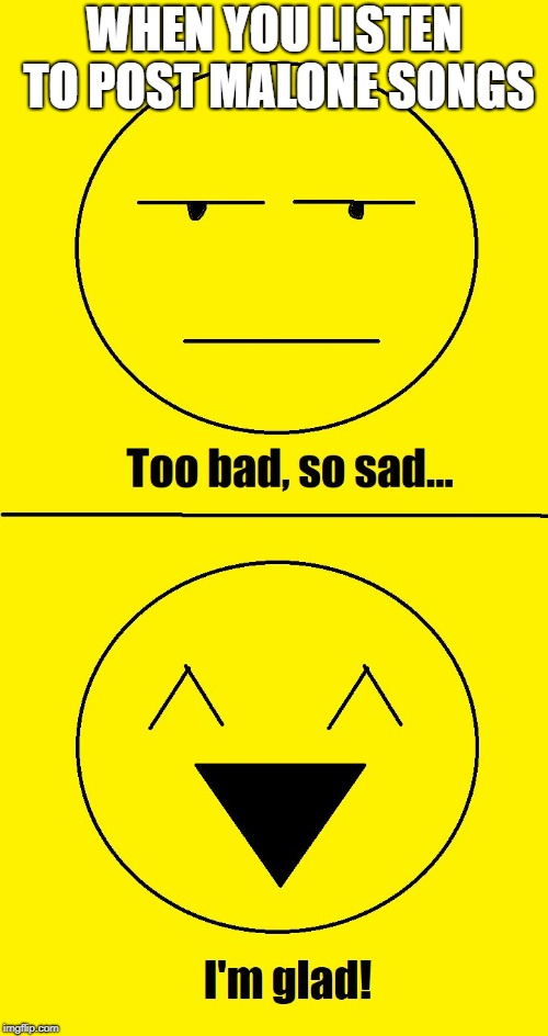 Too bad so sad I'm glad | WHEN YOU LISTEN TO POST MALONE SONGS | image tagged in too bad so sad i'm glad | made w/ Imgflip meme maker