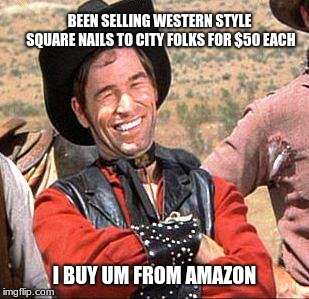 Cowboy entrepreneur sells antique(ish) nails. | BEEN SELLING WESTERN STYLE SQUARE NAILS TO CITY FOLKS FOR $50 EACH I BUY UM FROM AMAZON | image tagged in cowboy,cowboy entrepreneur,con artist,city folk,fake antique | made w/ Imgflip meme maker