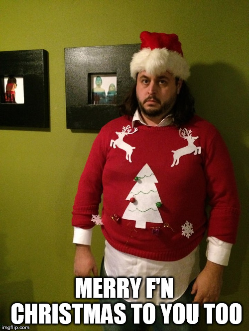 angry christmas sweater | MERRY F'N CHRISTMAS TO YOU TOO | image tagged in angry christmas sweater | made w/ Imgflip meme maker