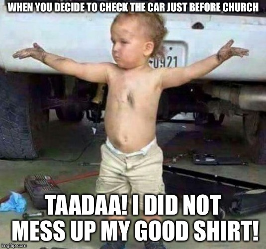 mechanic kid | WHEN YOU DECIDE TO CHECK THE CAR JUST BEFORE CHURCH TAADAA! I DID NOT MESS UP MY GOOD SHIRT! | image tagged in mechanic kid | made w/ Imgflip meme maker