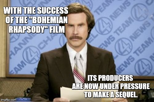 "Ron Burgundy | WITH THE SUCCESS OF THE ""BOHEMIAN RHAPSODY"" FILM ITS PRODUCERS ARE NOW UNDER PRESSURE TO MAKE A SEQUEL. 