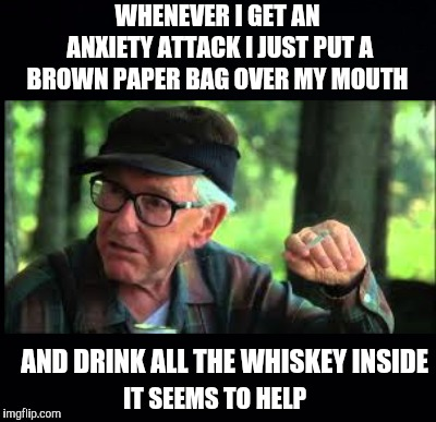Whatever Works  | WHENEVER I GET AN ANXIETY ATTACK I JUST PUT A BROWN PAPER BAG OVER MY MOUTH AND DRINK ALL THE WHISKEY INSIDE IT SEEMS TO HELP | image tagged in memes,funny,whiskey,anxiety,whatever works,grumpy old men | made w/ Imgflip meme maker
