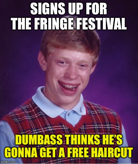 Bad Luck Brian Meme | SIGNS UP FOR THE FRINGE FESTIVAL DUMBASS THINKS HE'S GONNA GET A FREE HAIRCUT | image tagged in memes,bad luck brian | made w/ Imgflip meme maker