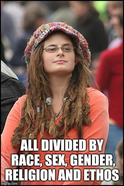 College Liberal Meme | ALL DIVIDED BY RACE, SEX, GENDER, RELIGION AND ETHOS | image tagged in memes,college liberal | made w/ Imgflip meme maker
