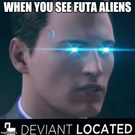 Deviant located  | WHEN YOU SEE FUTA ALIENS | image tagged in deviant located | made w/ Imgflip meme maker