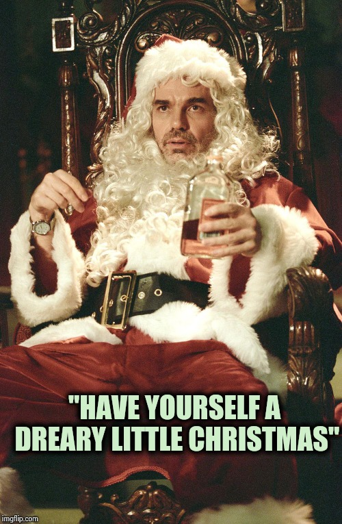 "Bad santa | ""HAVE YOURSELF A DREARY LITTLE CHRISTMAS"" 