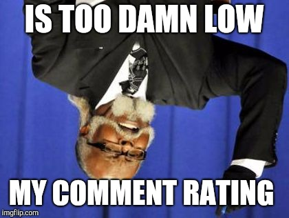 Too Damn Low | IS TOO DAMN LOW MY COMMENT RATING | image tagged in too damn low | made w/ Imgflip meme maker