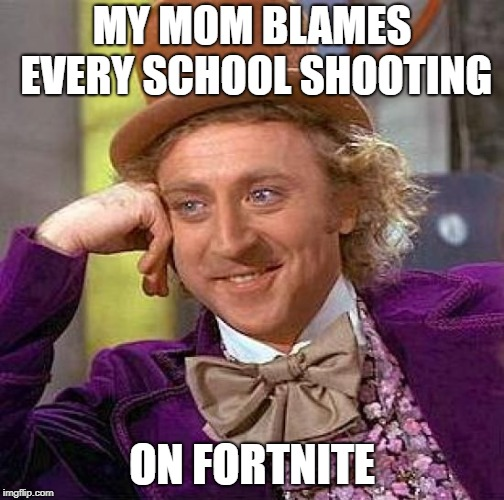 MY MOM BLAMES EVERY SCHOOL SHOOTING ON FORTNITE | image tagged in memes,creepy condescending wonka | made w/ Imgflip meme maker