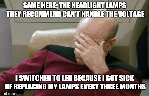 Captain Picard Facepalm Meme | SAME HERE; THE HEADLIGHT LAMPS THEY RECOMMEND CAN'T HANDLE THE VOLTAGE I SWITCHED TO LED BECAUSE I GOT SICK OF REPLACING MY LAMPS EVERY THRE | image tagged in memes,captain picard facepalm | made w/ Imgflip meme maker