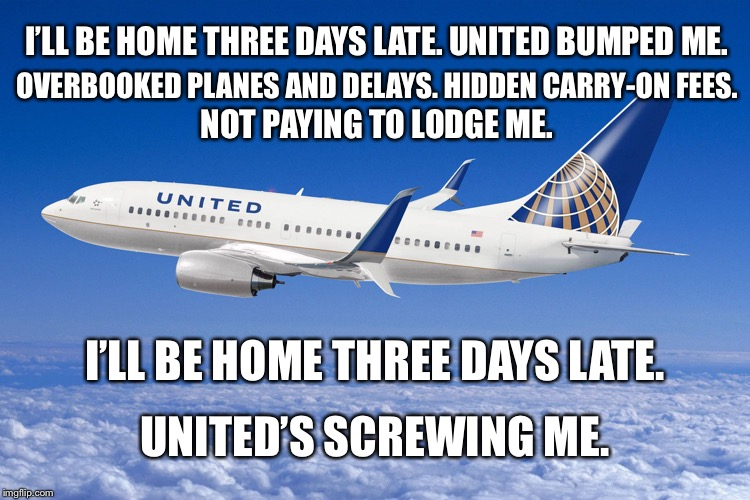 I'll be home three days late - United Airlines | I'LL BE HOME THREE DAYS LATE.UNITED BUMPED ME. OVERBOOKED PLANES AND DELAYS. HIDDEN CARRY-ON FEES. NOT PAYING TO LODGE ME. I'LL BE HOME THR | image tagged in united airlines,memes,christmas carol,wait,airplane,bad | made w/ Imgflip meme maker